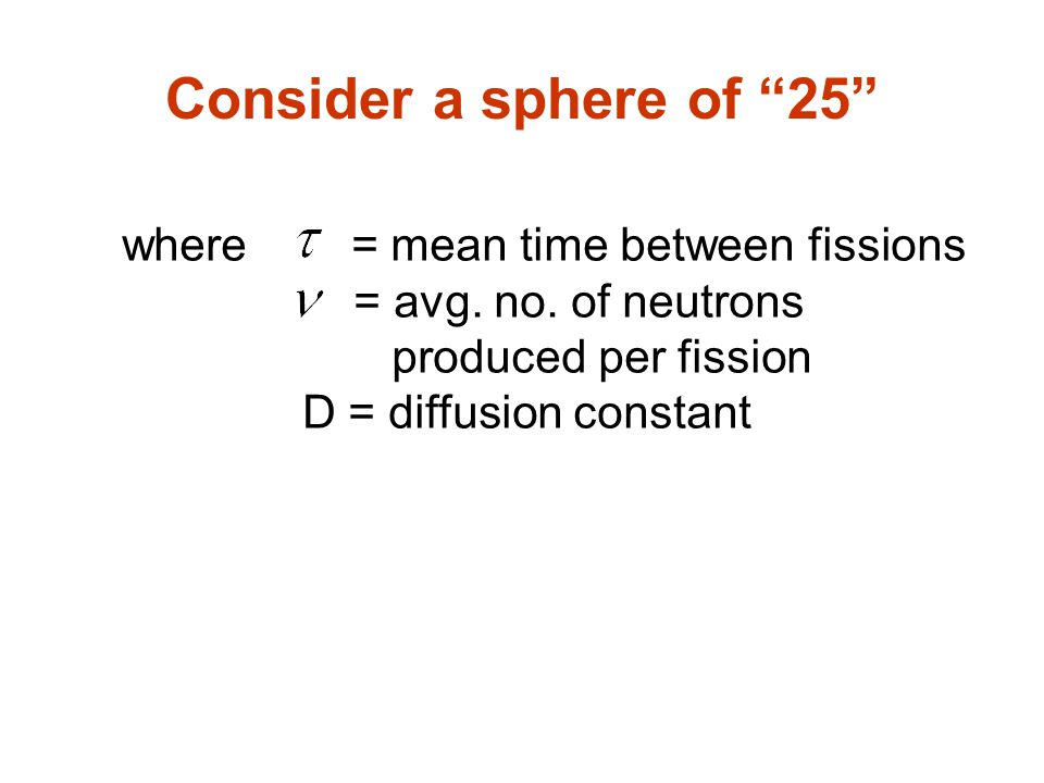 Consider a sphere of 25 where = mean time between fissions = avg.