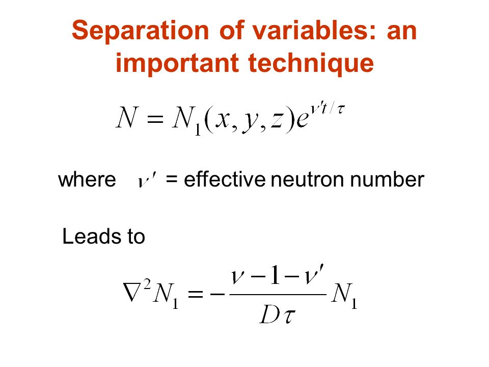 Separation of variables: an important technique where = effective neutron number Leads to