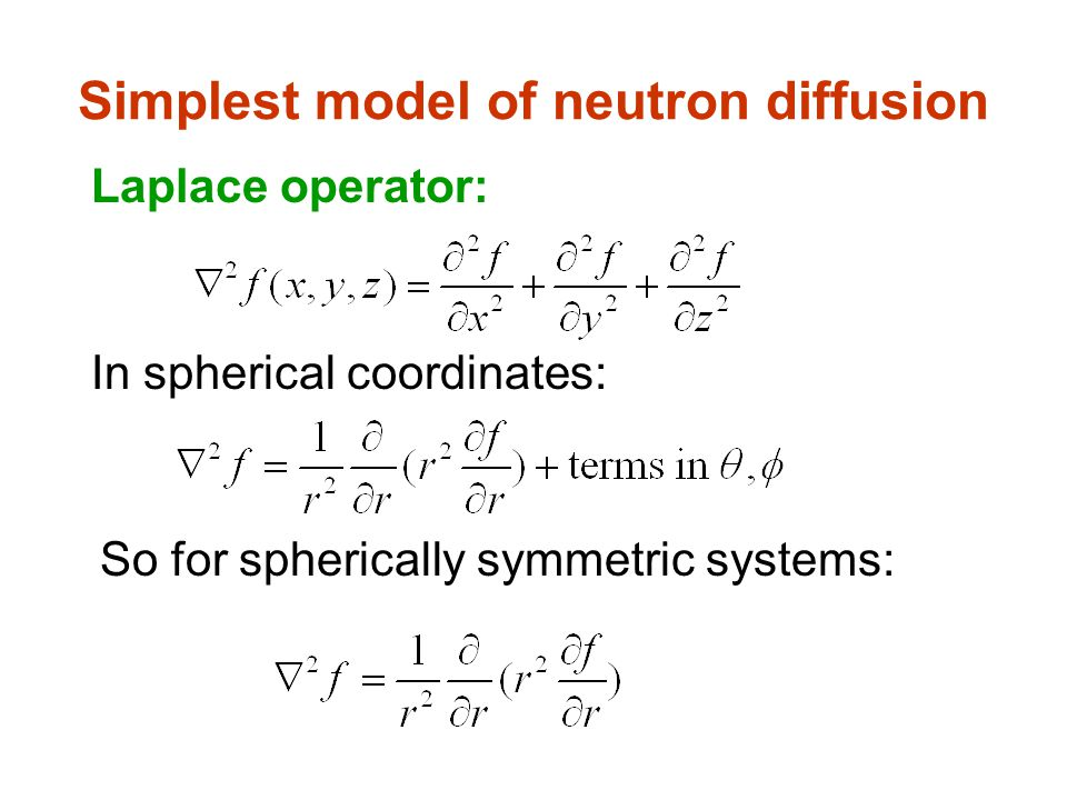 Simplest model of neutron diffusion Laplace operator: In spherical coordinates: So for spherically symmetric systems: