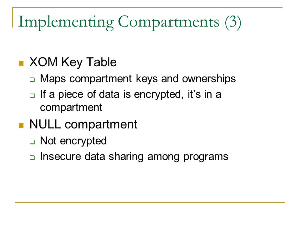 Implementing Compartments (3) XOM Key Table  Maps compartment keys and ownerships  If a piece of data is encrypted, it's in a compartment NULL compartment  Not encrypted  Insecure data sharing among programs