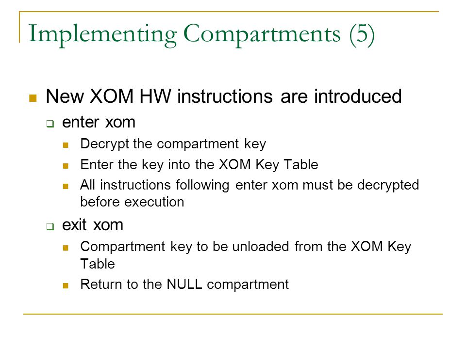 Implementing Compartments (5) New XOM HW instructions are introduced  enter xom Decrypt the compartment key Enter the key into the XOM Key Table All instructions following enter xom must be decrypted before execution  exit xom Compartment key to be unloaded from the XOM Key Table Return to the NULL compartment