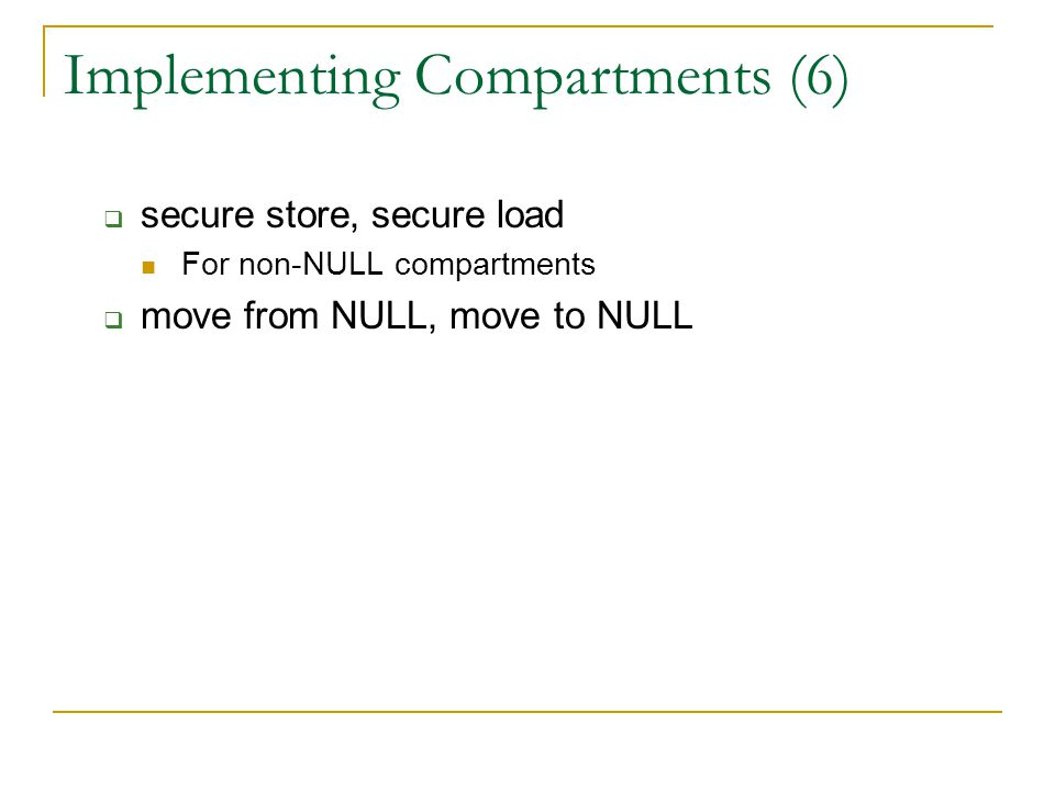 Implementing Compartments (6)  secure store, secure load For non-NULL compartments  move from NULL, move to NULL