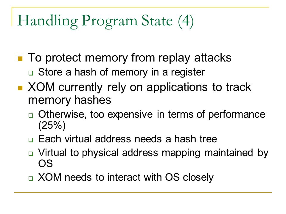 Handling Program State (4) To protect memory from replay attacks  Store a hash of memory in a register XOM currently rely on applications to track memory hashes  Otherwise, too expensive in terms of performance (25%)  Each virtual address needs a hash tree  Virtual to physical address mapping maintained by OS  XOM needs to interact with OS closely