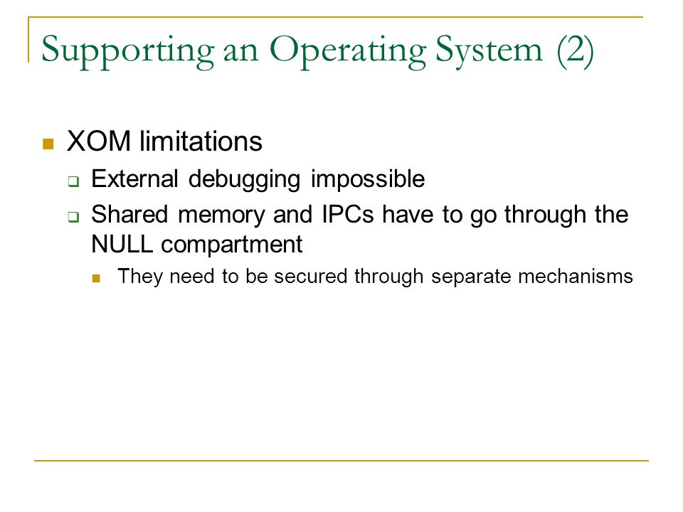 Supporting an Operating System (2) XOM limitations  External debugging impossible  Shared memory and IPCs have to go through the NULL compartment They need to be secured through separate mechanisms