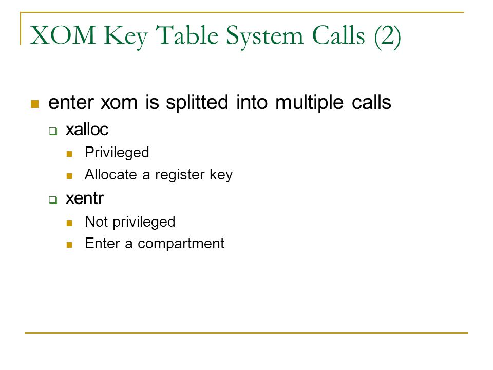 XOM Key Table System Calls (2) enter xom is splitted into multiple calls  xalloc Privileged Allocate a register key  xentr Not privileged Enter a co