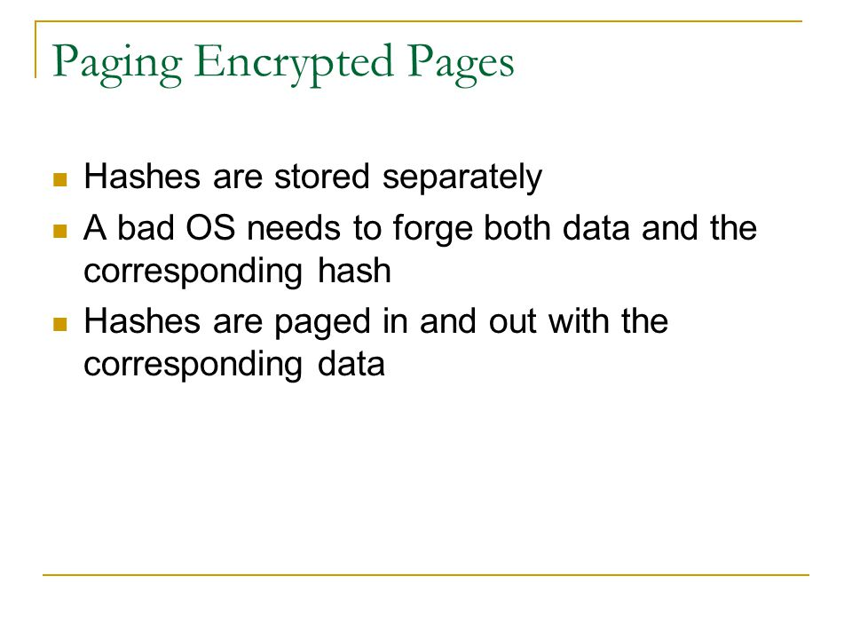 Paging Encrypted Pages Hashes are stored separately A bad OS needs to forge both data and the corresponding hash Hashes are paged in and out with the corresponding data