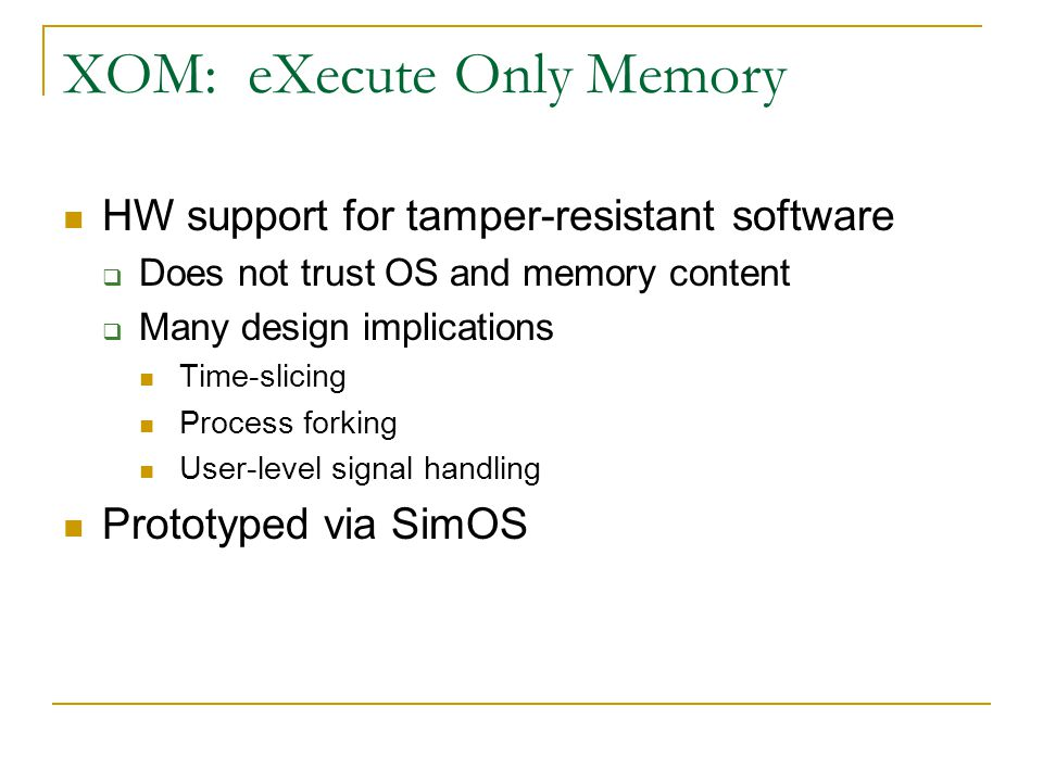 XOM: eXecute Only Memory HW support for tamper-resistant software  Does not trust OS and memory content  Many design implications Time-slicing Process forking User-level signal handling Prototyped via SimOS