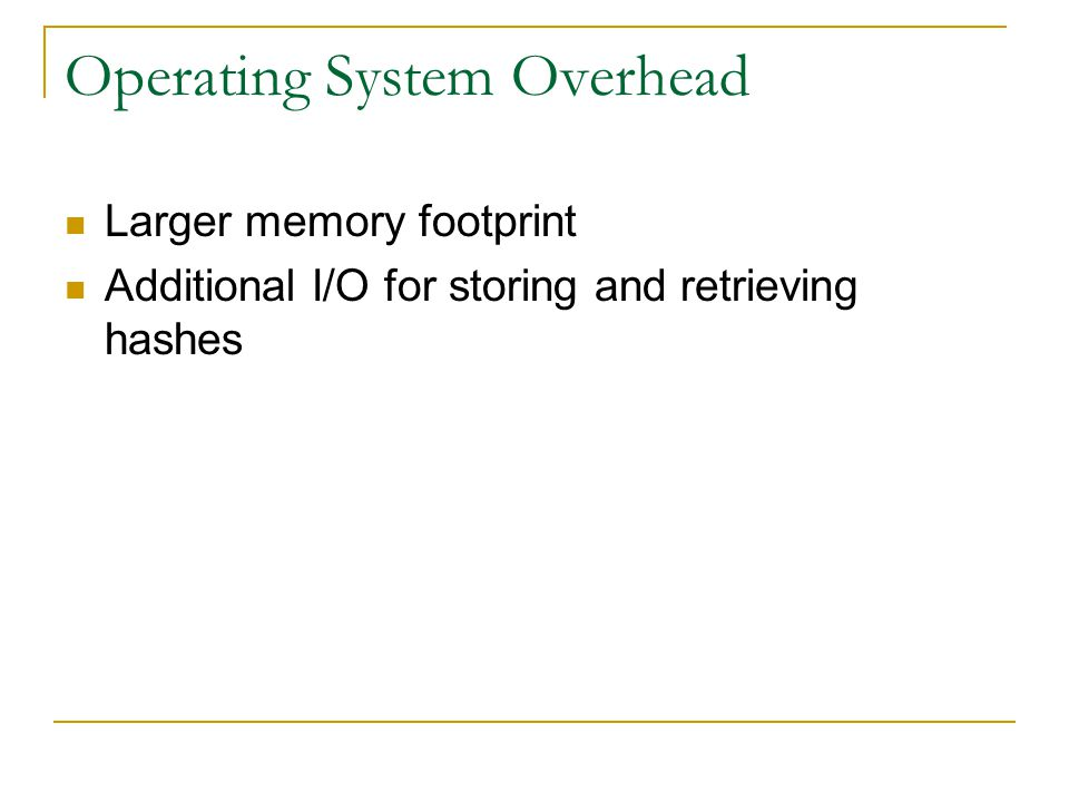 Operating System Overhead Larger memory footprint Additional I/O for storing and retrieving hashes