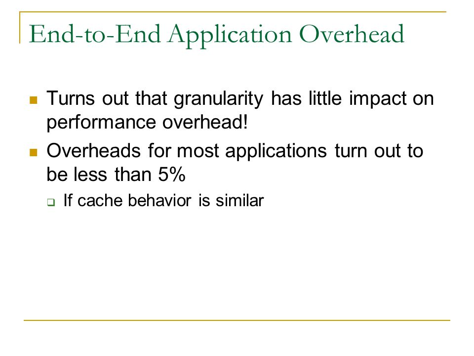 End-to-End Application Overhead Turns out that granularity has little impact on performance overhead.