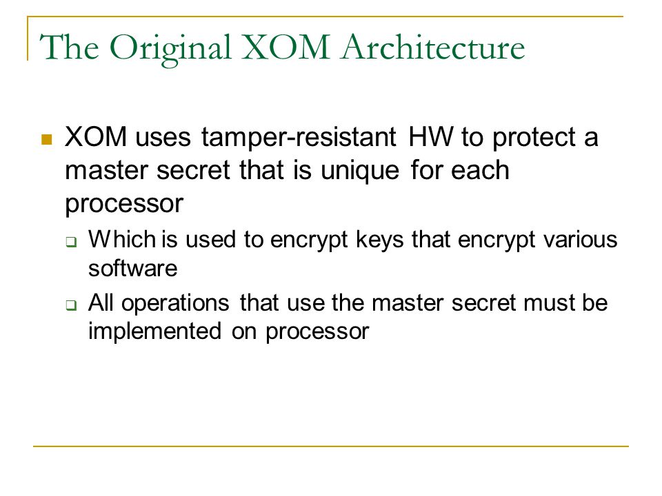 The Original XOM Architecture XOM uses tamper-resistant HW to protect a master secret that is unique for each processor  Which is used to encrypt keys that encrypt various software  All operations that use the master secret must be implemented on processor
