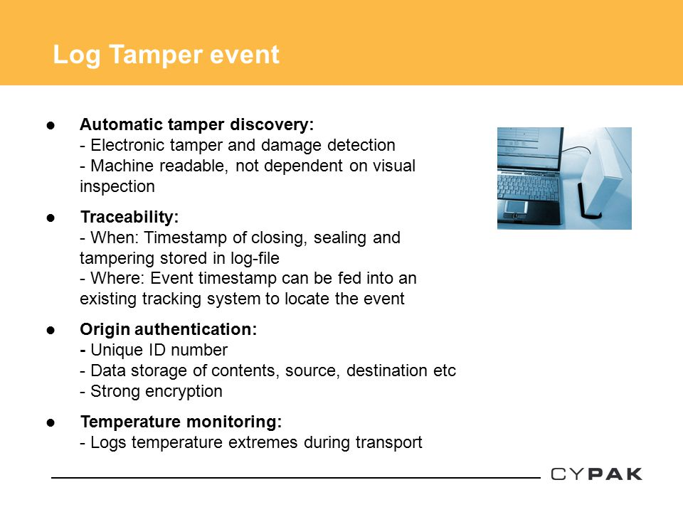 Automatic tamper discovery: - Electronic tamper and damage detection - Machine readable, not dependent on visual inspection Traceability: - When: Timestamp of closing, sealing and tampering stored in log-file - Where: Event timestamp can be fed into an existing tracking system to locate the event Origin authentication: - Unique ID number - Data storage of contents, source, destination etc - Strong encryption Temperature monitoring: - Logs temperature extremes during transport Log Tamper event