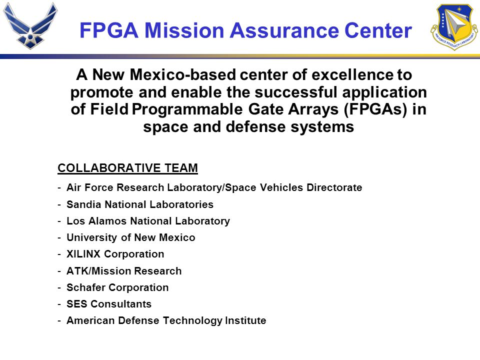 FMAC Objectives -Establish and operate a Design Center to support terrestrial, airborne, and space-based defense system programs in the application of FPGAs -Develop guidelines and qualification procedures for FPGA applications and compile a database of FPGA test data to support informed design decisions -Conduct R&D of FPGA design tools, radiation effects mitigation, reliability enhancement, testability, trustworthiness, and remote reconfiguration -Establish and operate an education program to train existing and future system designers on proper, efficient, and reliable application of FPGAs -Recommend policies and procedures for a trusted and ITAR compliant supply chain for FPGAs and the trustworthiness and tamper resistance of FPGAs in space and defense applications -Assess the future market for FPGAs and FPGA design tools and plan for accommodating advances in commercial FPGAs in space/defense systems
