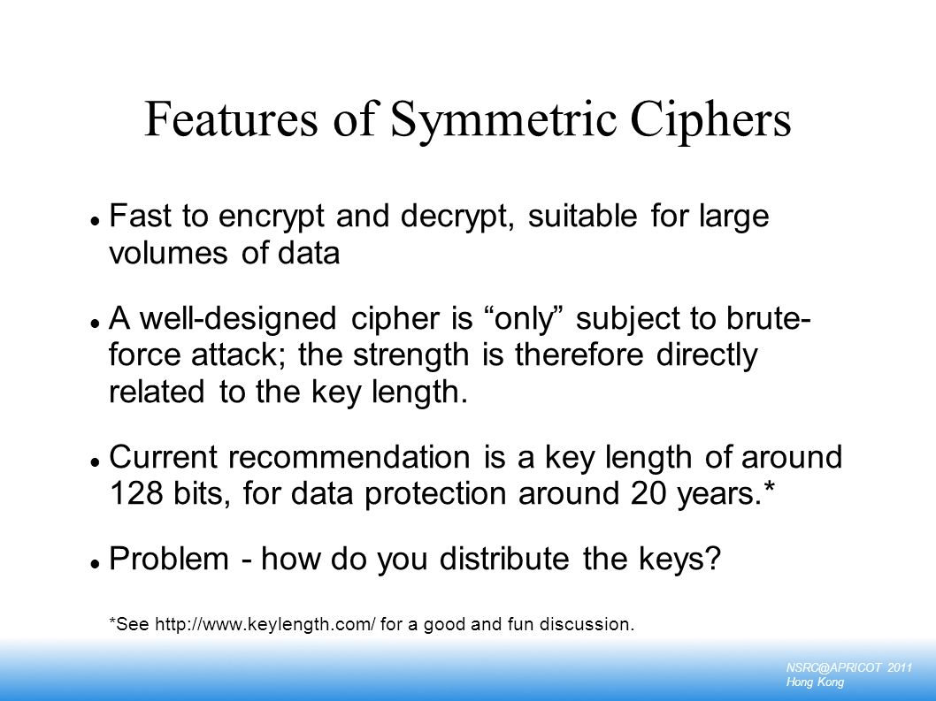NSRC@APRICOT 2011 Hong Kong Examples of Symmetric Ciphers DES - 56 bit key length, designed by US security service 3DES - effective key length 112 bits AES (Advanced Encryption Standard) - 128 to 256 bit key length Blowfish - 128 bits, optimized for fast operation on 32-bit microprocessors IDEA - 128 bits, patented (requires a license for commercial use)