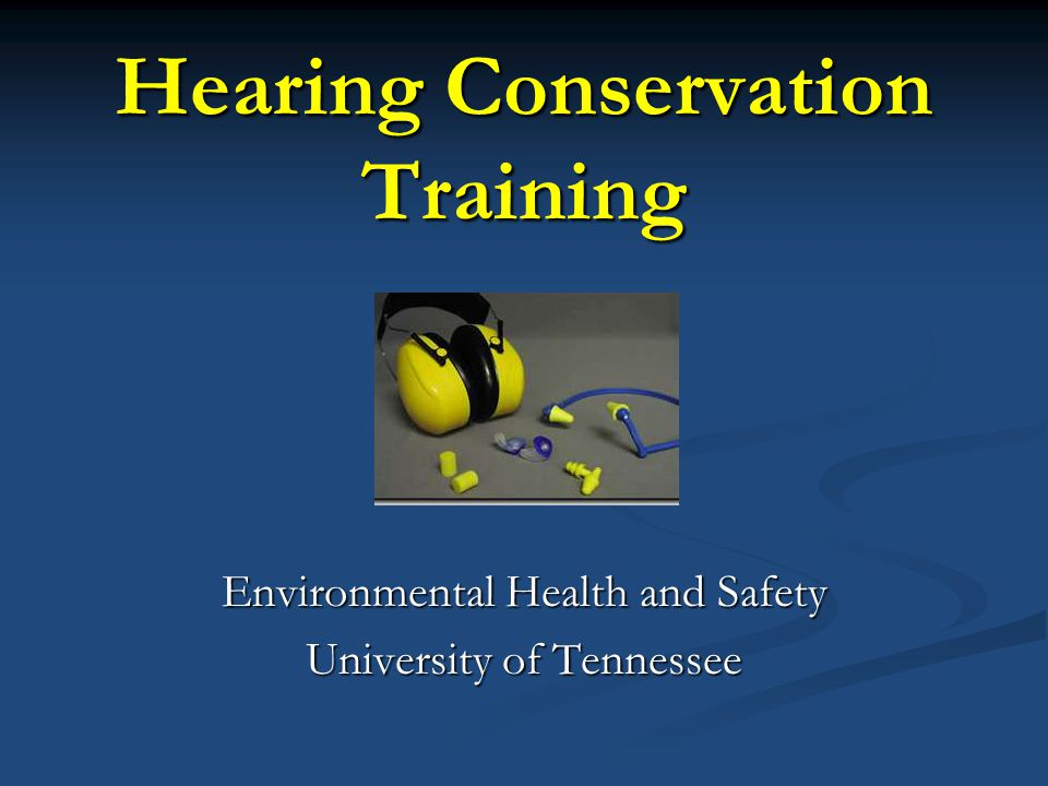 Hearing Conservation Training Environmental Health and Safety University of Tennessee