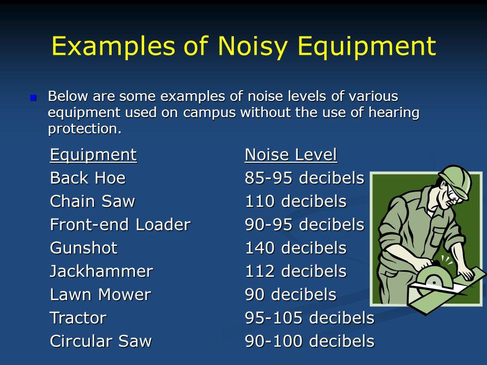 Examples of Noisy Equipment EquipmentNoise Level Back Hoe85-95 decibels Chain Saw110 decibels Front-end Loader90-95 decibels Gunshot140 decibels Jackh