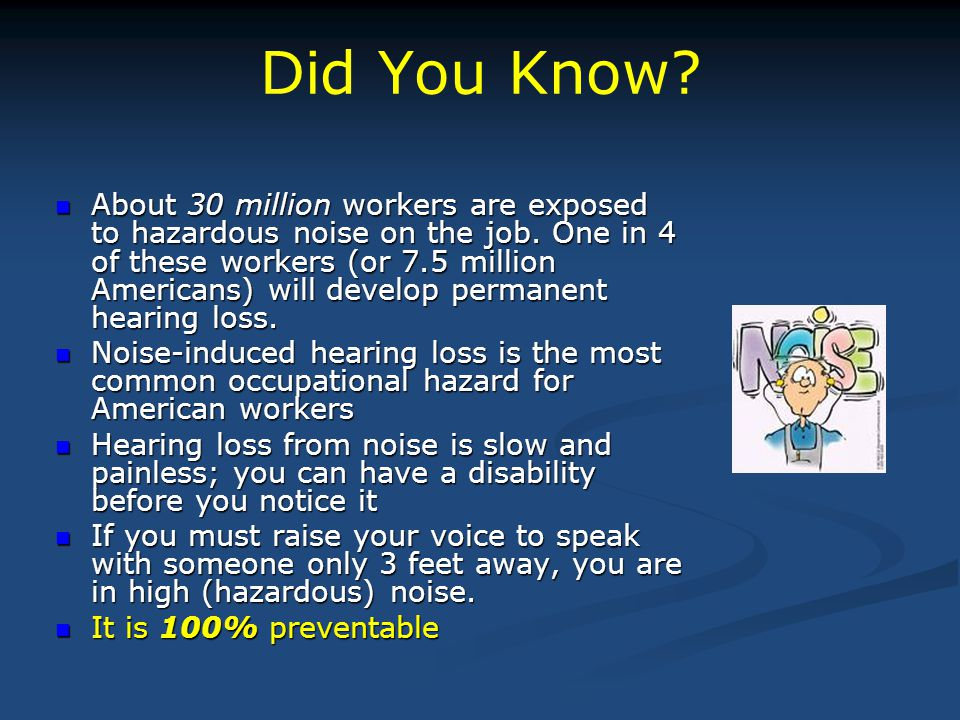 Did You Know? About 30 million workers are exposed to hazardous noise on the job. One in 4 of these workers (or 7.5 million Americans) will develop pe