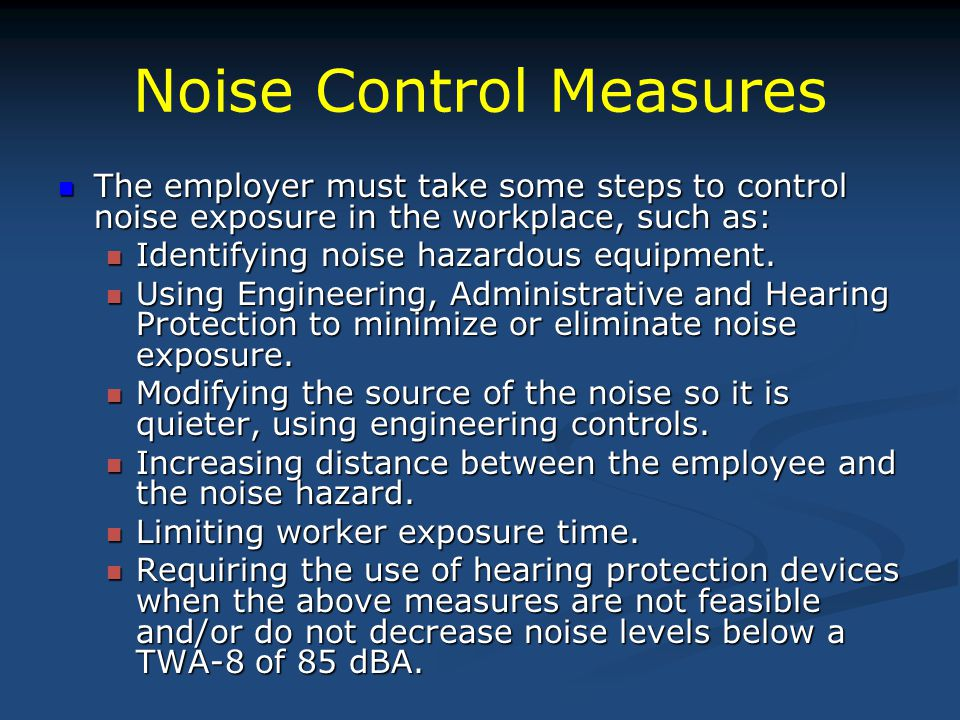 Noise Control Measures The employer must take some steps to control noise exposure in the workplace, such as: The employer must take some steps to control noise exposure in the workplace, such as: Identifying noise hazardous equipment.