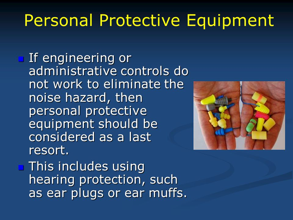 Personal Protective Equipment If engineering or administrative controls do not work to eliminate the noise hazard, then personal protective equipment should be considered as a last resort.