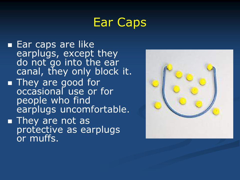 Ear caps are like earplugs, except they do not go into the ear canal, they only block it. They are good for occasional use or for people who find earp