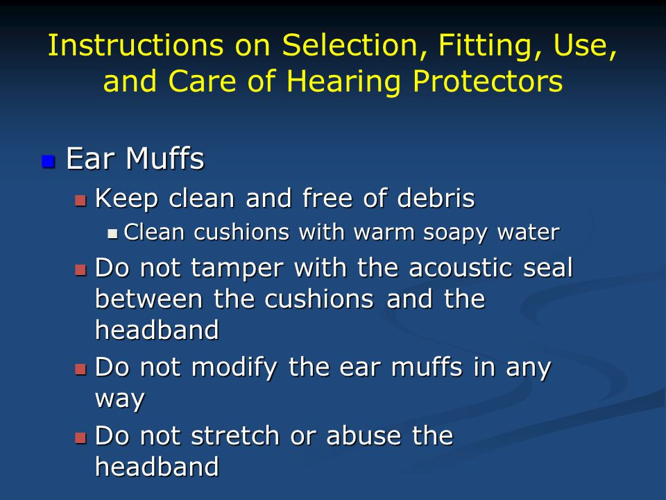 Instructions on Selection, Fitting, Use, and Care of Hearing Protectors Ear Muffs Ear Muffs Keep clean and free of debris Keep clean and free of debris Clean cushions with warm soapy water Clean cushions with warm soapy water Do not tamper with the acoustic seal between the cushions and the headband Do not tamper with the acoustic seal between the cushions and the headband Do not modify the ear muffs in any way Do not modify the ear muffs in any way Do not stretch or abuse the headband Do not stretch or abuse the headband
