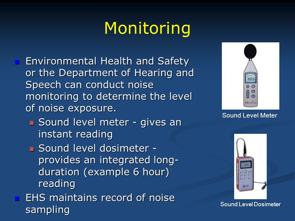 Monitoring Environmental Health and Safety or the Department of Hearing and Speech can conduct noise monitoring to determine the level of noise exposu