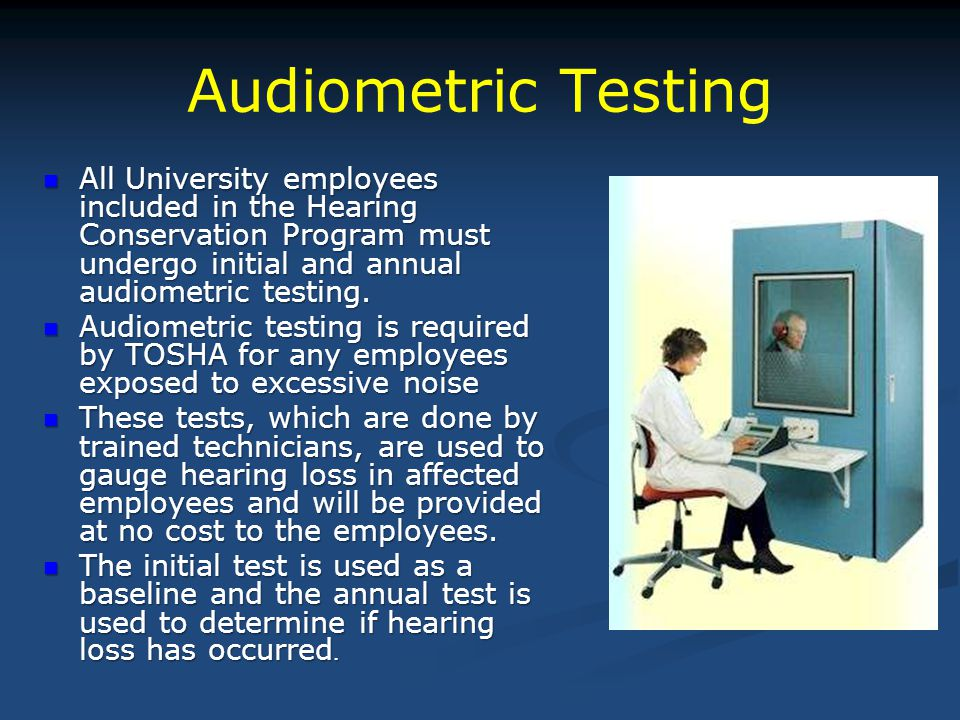 Audiometric Testing All University employees included in the Hearing Conservation Program must undergo initial and annual audiometric testing.