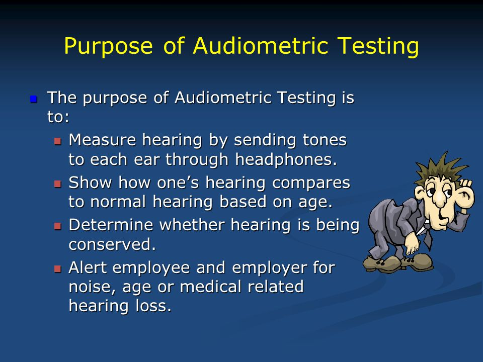Purpose of Audiometric Testing The purpose of Audiometric Testing is to: The purpose of Audiometric Testing is to: Measure hearing by sending tones to each ear through headphones.