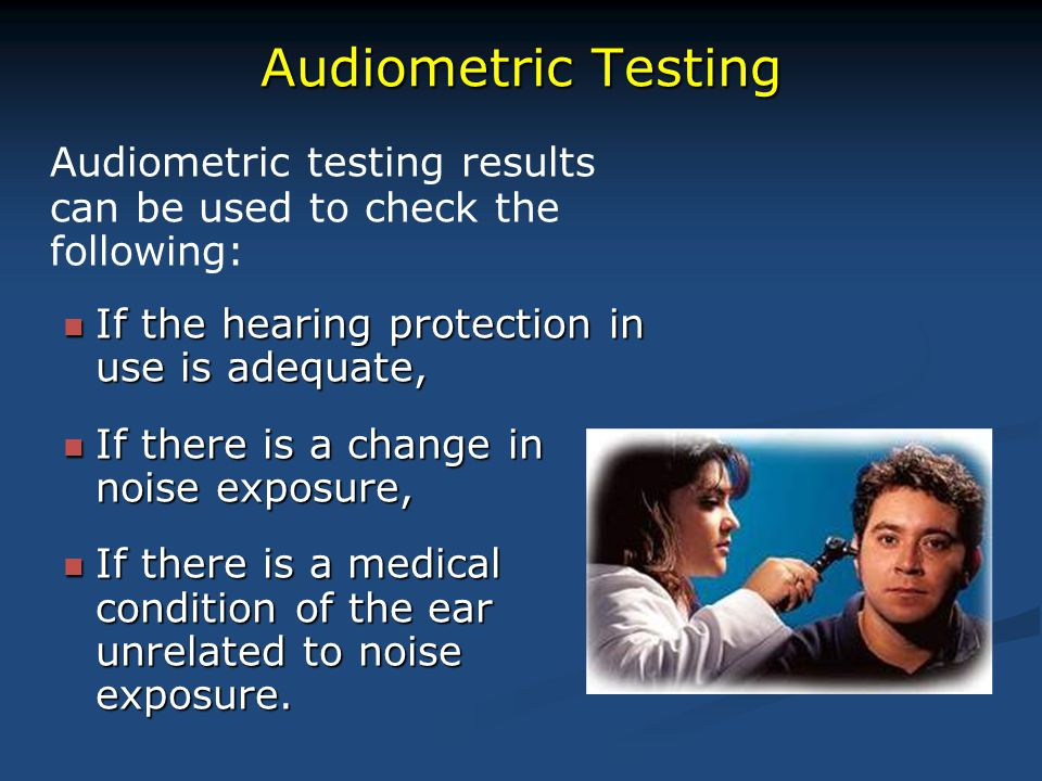 Audiometric Testing Audiometric testing results can be used to check the following: If the hearing protection in use is adequate, If the hearing prote