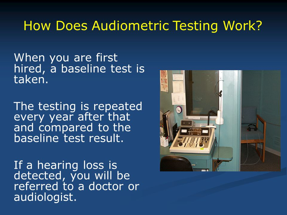 When you are first hired, a baseline test is taken. The testing is repeated every year after that and compared to the baseline test result. If a heari