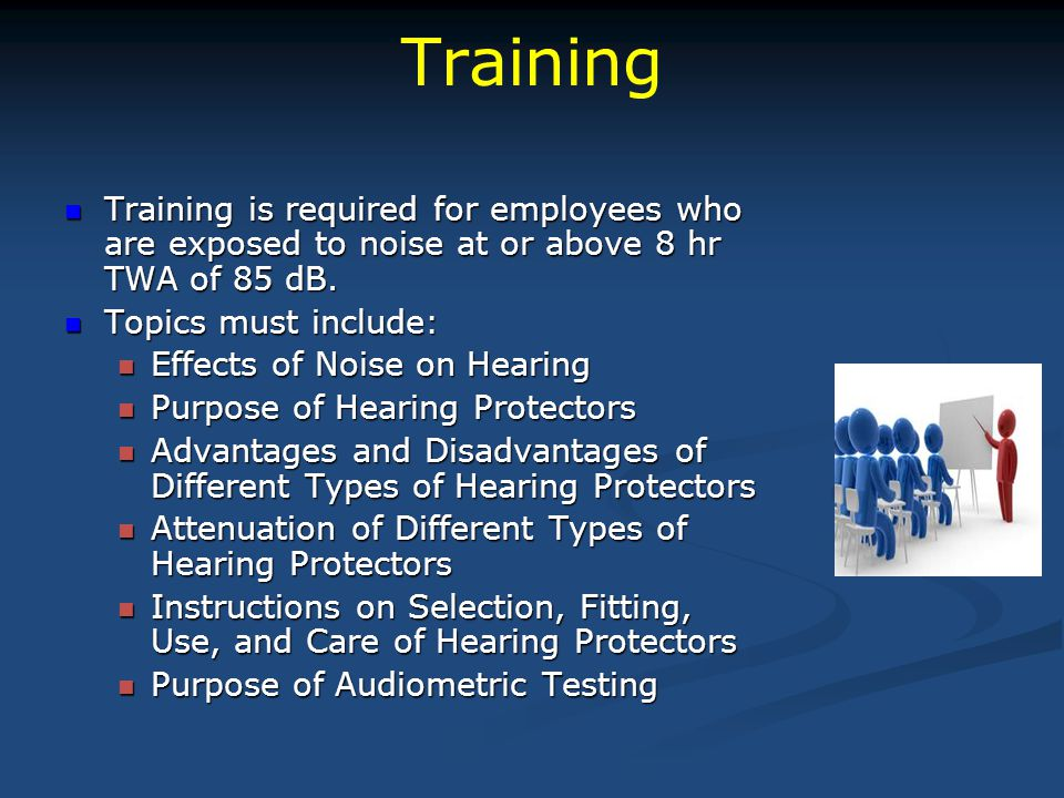 Training Training is required for employees who are exposed to noise at or above 8 hr TWA of 85 dB. Training is required for employees who are exposed