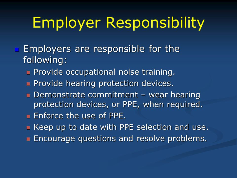Employer Responsibility Employers are responsible for the following: Employers are responsible for the following: Provide occupational noise training.