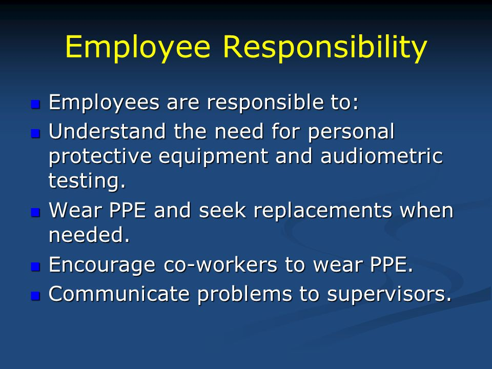 Employee Responsibility Employees are responsible to: Employees are responsible to: Understand the need for personal protective equipment and audiomet