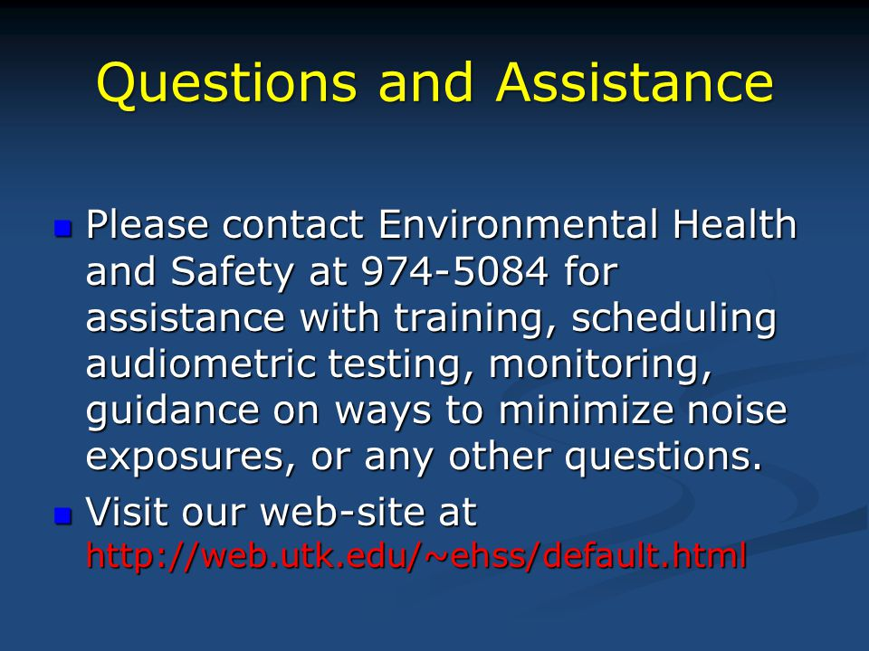 Questions and Assistance Please contact Environmental Health and Safety at 974-5084 for assistance with training, scheduling audiometric testing, monitoring, guidance on ways to minimize noise exposures, or any other questions.