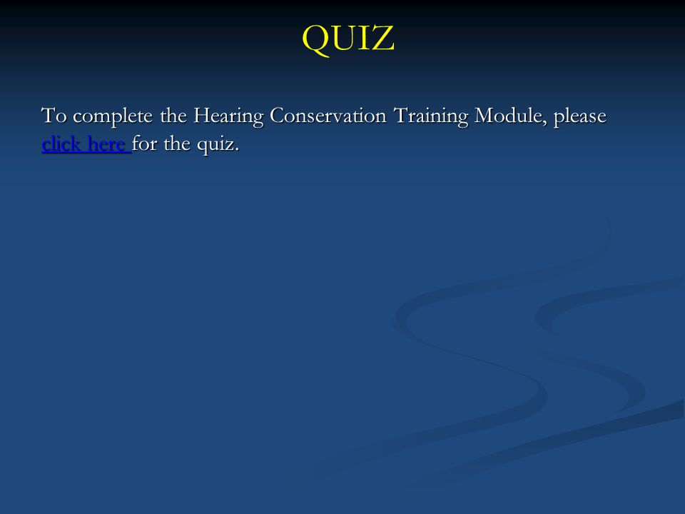QUIZ To complete the Hearing Conservation Training Module, please click here for the quiz. click here click here
