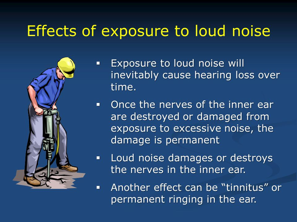 Effects of exposure to loud noise  Exposure to loud noise will inevitably cause hearing loss over time.