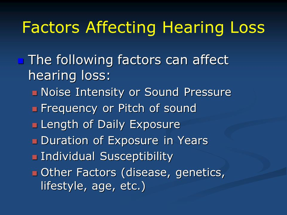 Factors Affecting Hearing Loss The following factors can affect hearing loss: The following factors can affect hearing loss: Noise Intensity or Sound