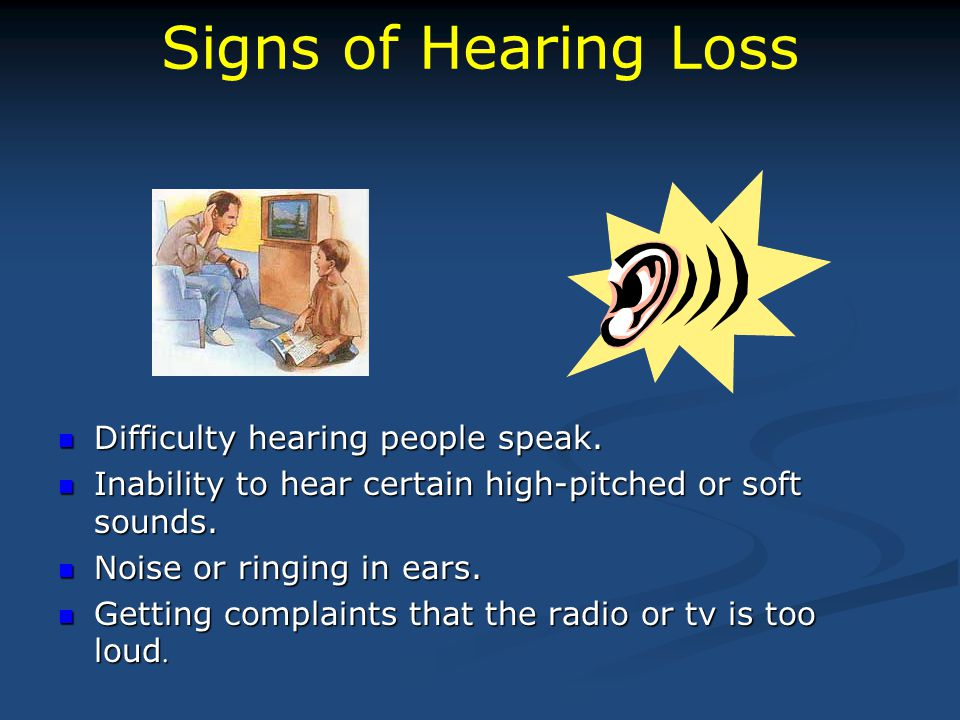 Signs of Hearing Loss Difficulty hearing people speak. Inability to hear certain high-pitched or soft sounds. Noise or ringing in ears. Getting compla
