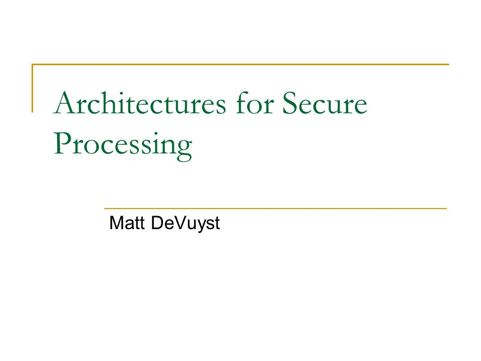 Architectures for Secure Processing Matt DeVuyst