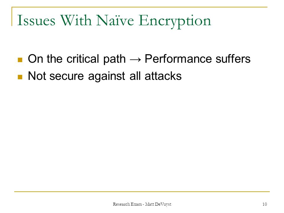 Research Exam - Matt DeVuyst 10 Issues With Naïve Encryption On the critical path → Performance suffers Not secure against all attacks