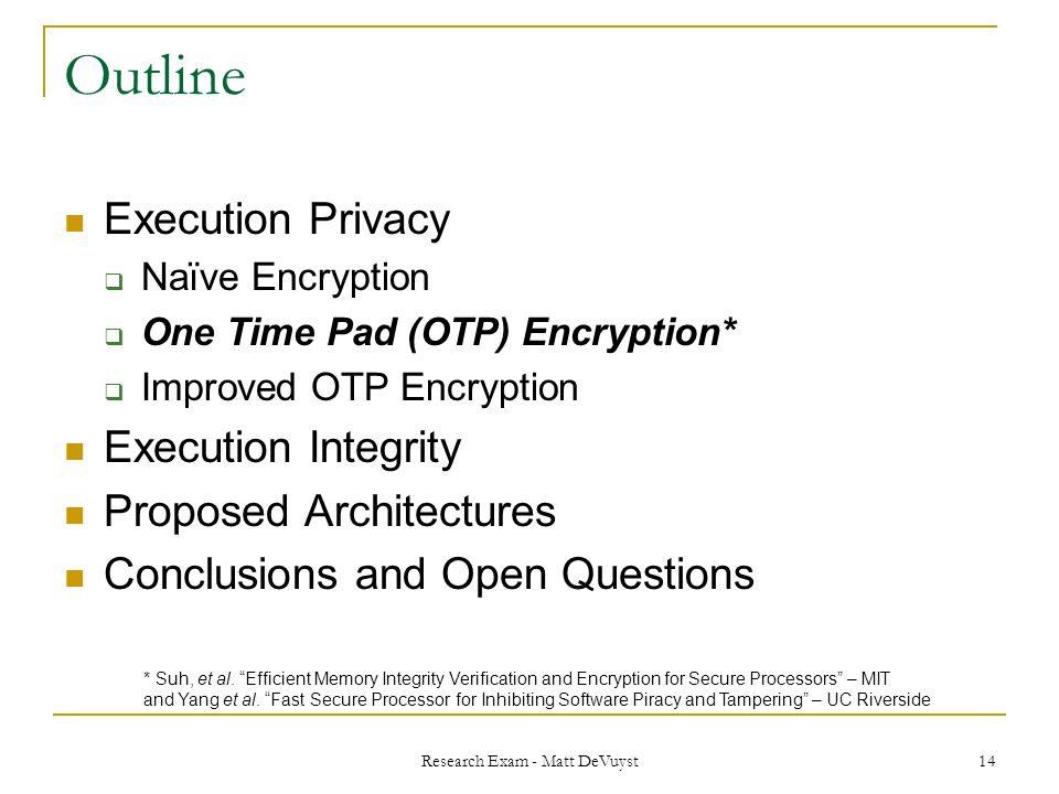 Research Exam - Matt DeVuyst 14 Outline Execution Privacy  Naïve Encryption  One Time Pad (OTP) Encryption*  Improved OTP Encryption Execution Integrity Proposed Architectures Conclusions and Open Questions * Suh, et al.