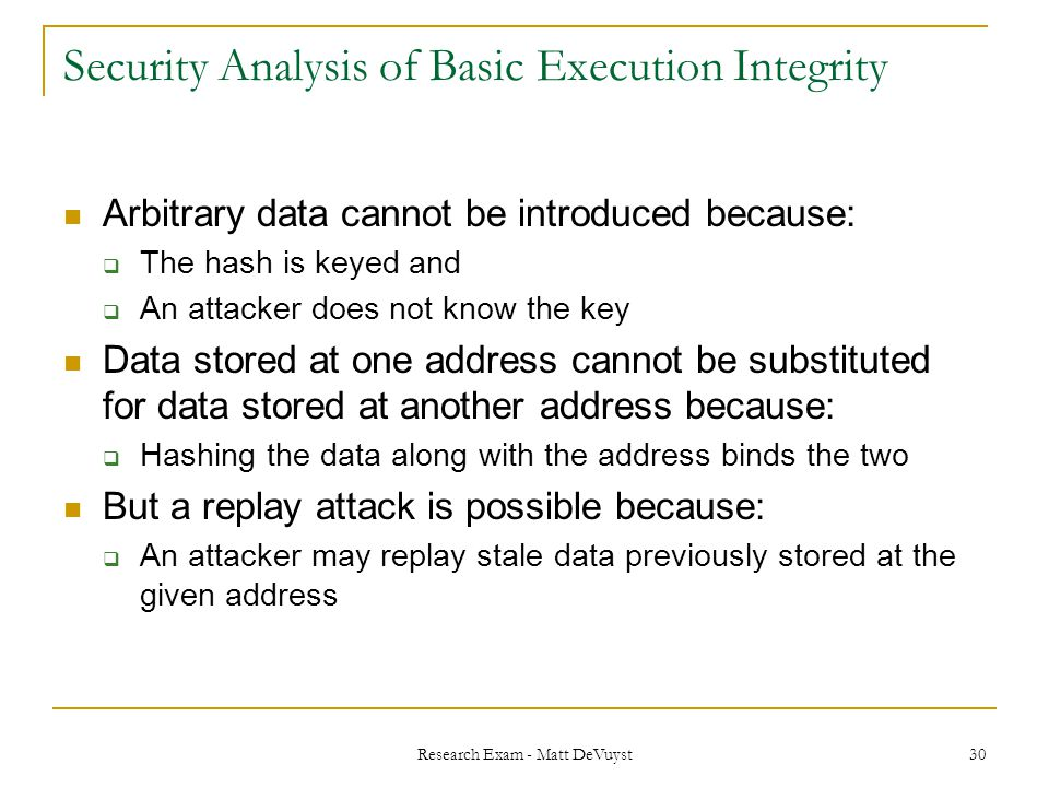 Research Exam - Matt DeVuyst 30 Security Analysis of Basic Execution Integrity Arbitrary data cannot be introduced because:  The hash is keyed and  An attacker does not know the key Data stored at one address cannot be substituted for data stored at another address because:  Hashing the data along with the address binds the two But a replay attack is possible because:  An attacker may replay stale data previously stored at the given address