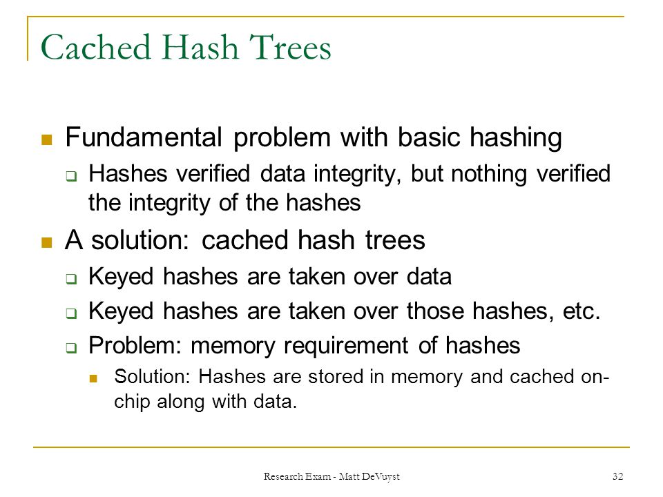 Research Exam - Matt DeVuyst 32 Cached Hash Trees Fundamental problem with basic hashing  Hashes verified data integrity, but nothing verified the integrity of the hashes A solution: cached hash trees  Keyed hashes are taken over data  Keyed hashes are taken over those hashes, etc.
