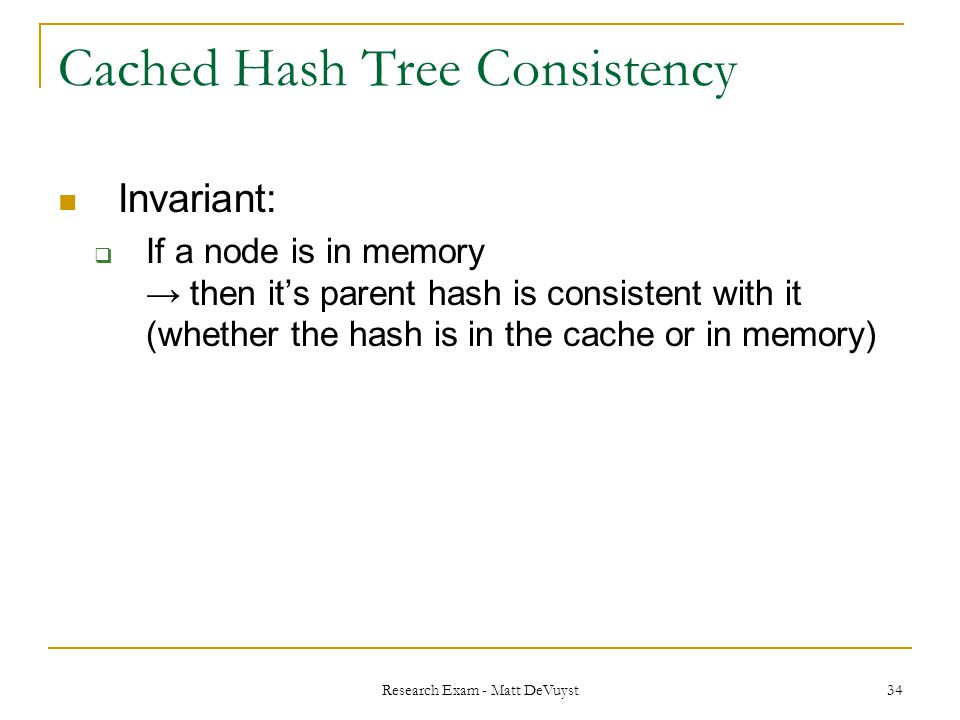 Research Exam - Matt DeVuyst 34 Cached Hash Tree Consistency Invariant:  If a node is in memory → then it's parent hash is consistent with it (whether the hash is in the cache or in memory)