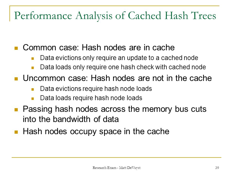 Research Exam - Matt DeVuyst 39 Performance Analysis of Cached Hash Trees Common case: Hash nodes are in cache Data evictions only require an update to a cached node Data loads only require one hash check with cached node Uncommon case: Hash nodes are not in the cache Data evictions require hash node loads Data loads require hash node loads Passing hash nodes across the memory bus cuts into the bandwidth of data Hash nodes occupy space in the cache