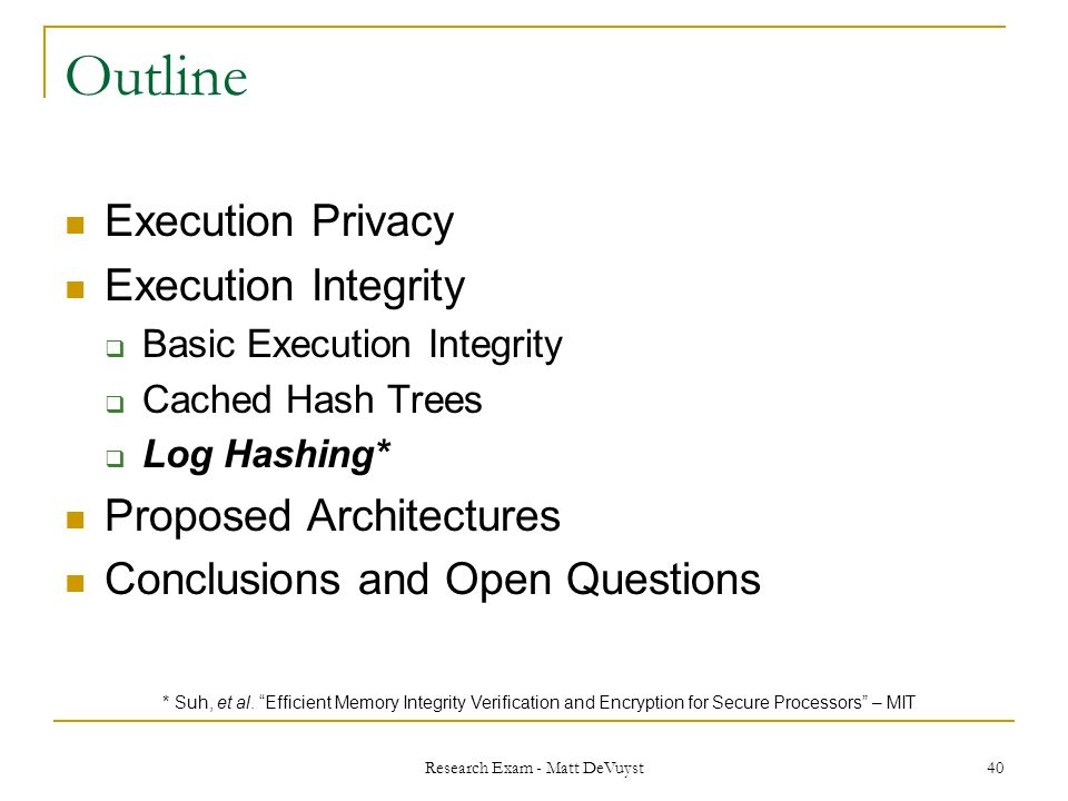 Research Exam - Matt DeVuyst 40 Outline Execution Privacy Execution Integrity  Basic Execution Integrity  Cached Hash Trees  Log Hashing* Proposed Architectures Conclusions and Open Questions * Suh, et al.