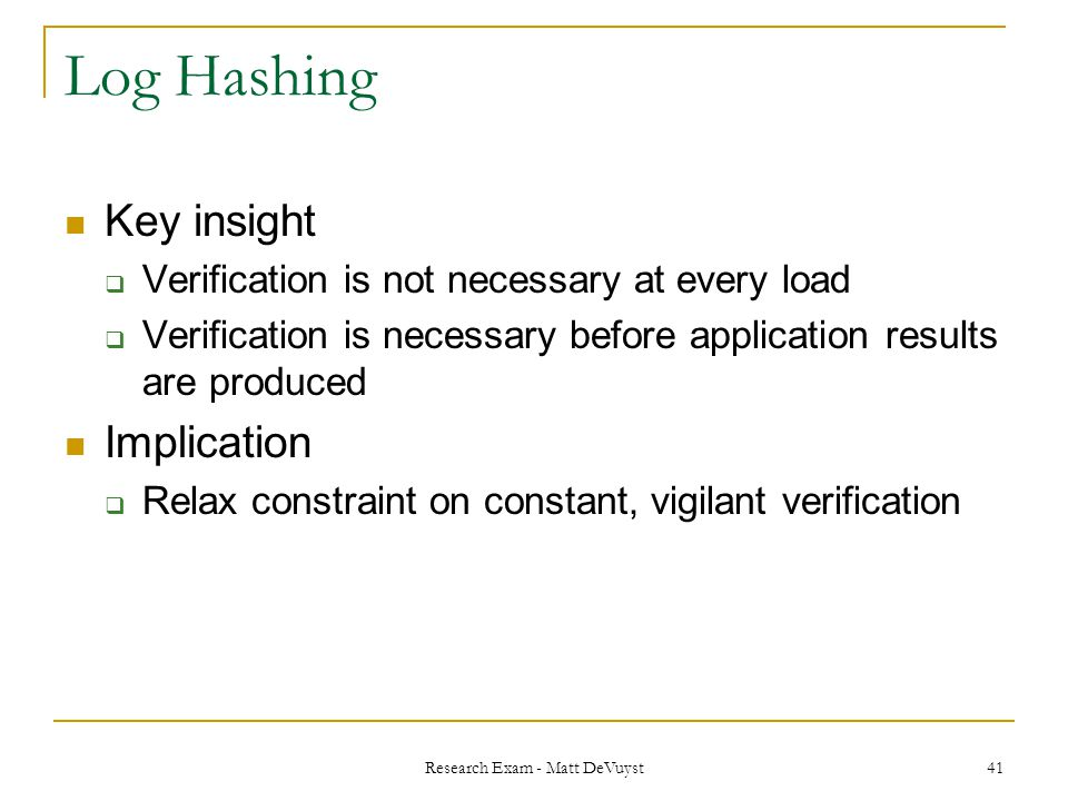 Research Exam - Matt DeVuyst 41 Log Hashing Key insight  Verification is not necessary at every load  Verification is necessary before application results are produced Implication  Relax constraint on constant, vigilant verification