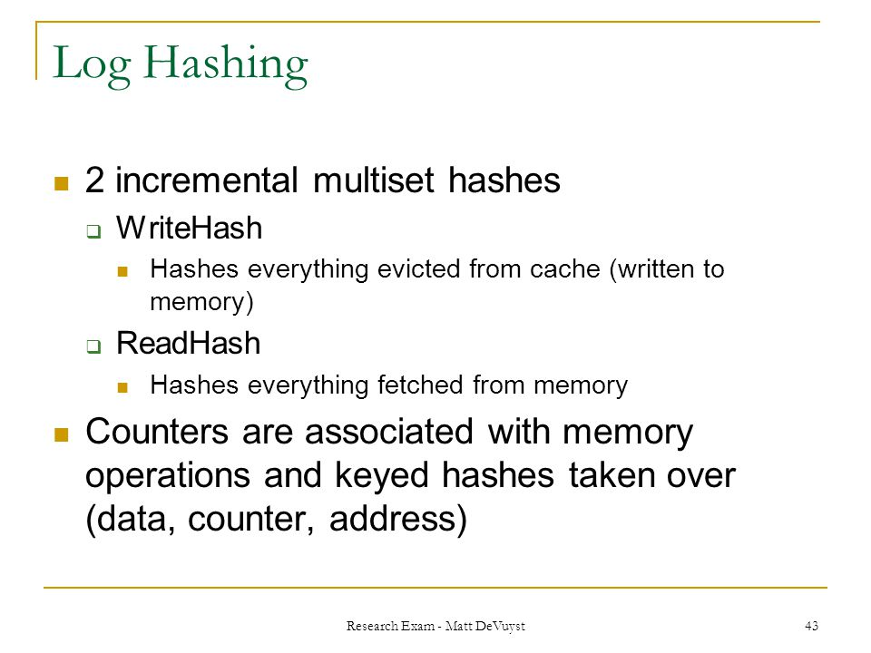 Research Exam - Matt DeVuyst 43 Log Hashing 2 incremental multiset hashes  WriteHash Hashes everything evicted from cache (written to memory)  ReadHash Hashes everything fetched from memory Counters are associated with memory operations and keyed hashes taken over (data, counter, address)