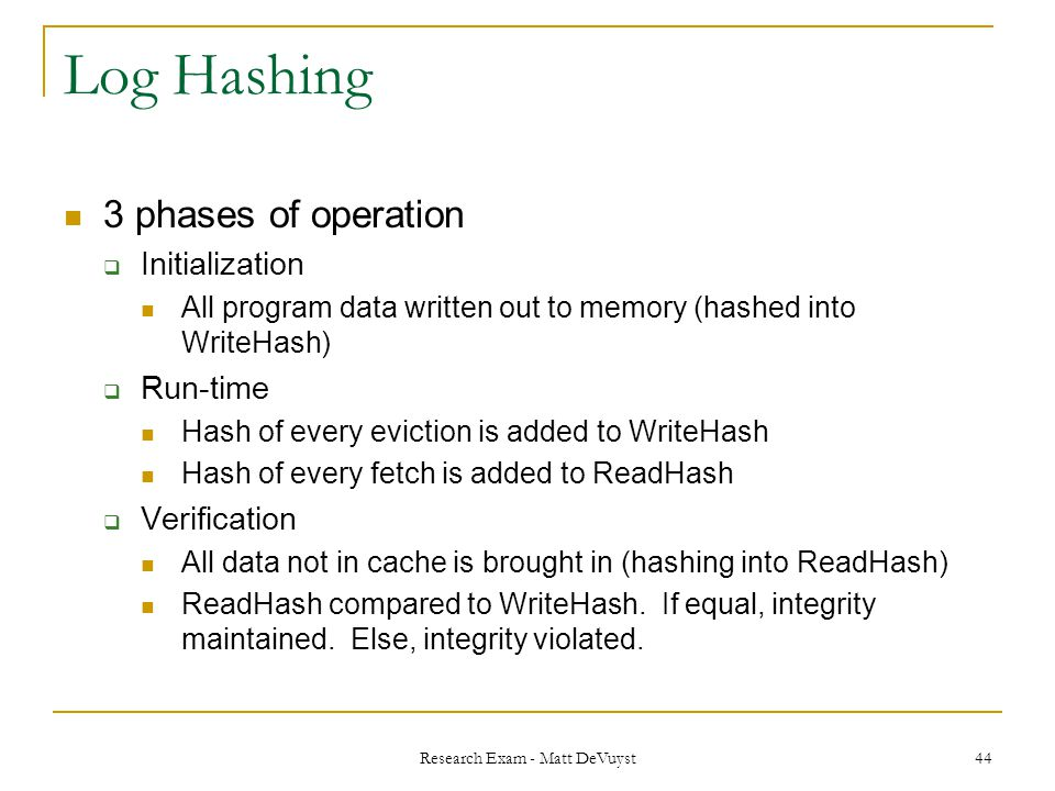Research Exam - Matt DeVuyst 44 Log Hashing 3 phases of operation  Initialization All program data written out to memory (hashed into WriteHash)  Run-time Hash of every eviction is added to WriteHash Hash of every fetch is added to ReadHash  Verification All data not in cache is brought in (hashing into ReadHash) ReadHash compared to WriteHash.