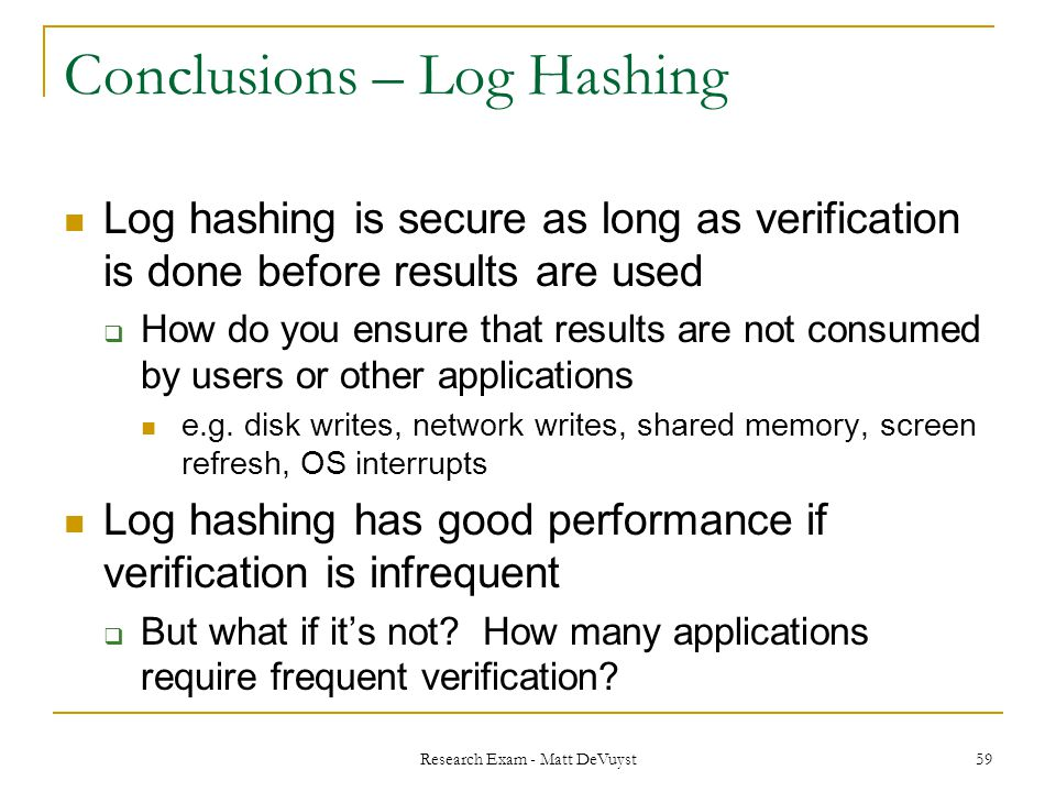 Research Exam - Matt DeVuyst 59 Conclusions – Log Hashing Log hashing is secure as long as verification is done before results are used  How do you ensure that results are not consumed by users or other applications e.g.