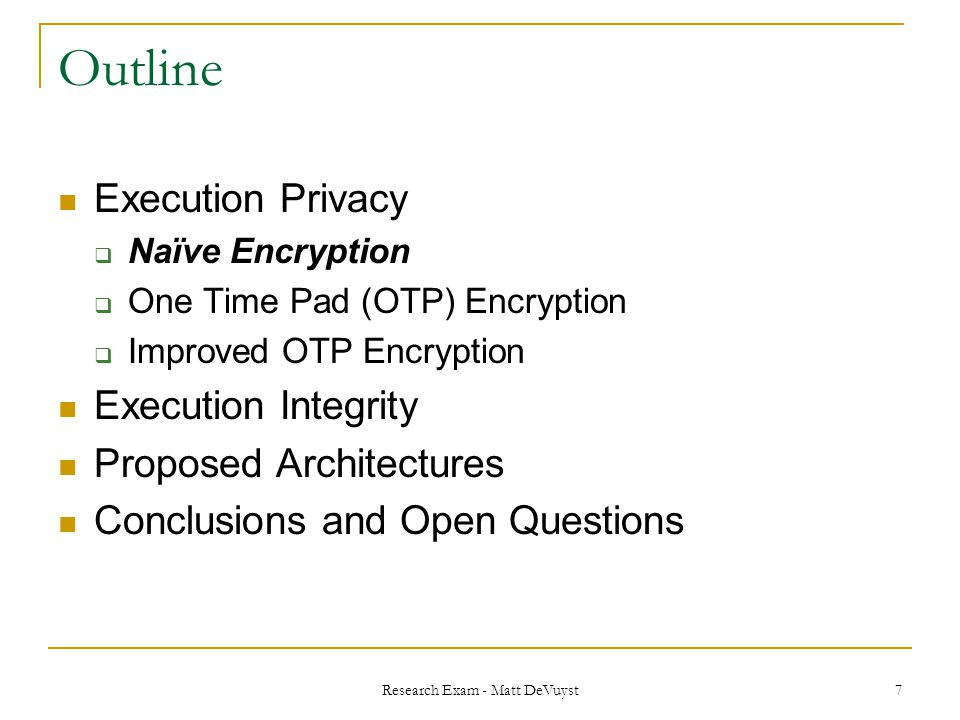 Research Exam - Matt DeVuyst 7 Outline Execution Privacy  Naïve Encryption  One Time Pad (OTP) Encryption  Improved OTP Encryption Execution Integrity Proposed Architectures Conclusions and Open Questions